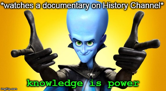 *watches a documentary on History Channel* knowledge is power | made w/ Imgflip meme maker