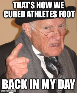 THAT'S HOW WE CURED ATHLETES FOOT BACK IN MY DAY | made w/ Imgflip meme maker