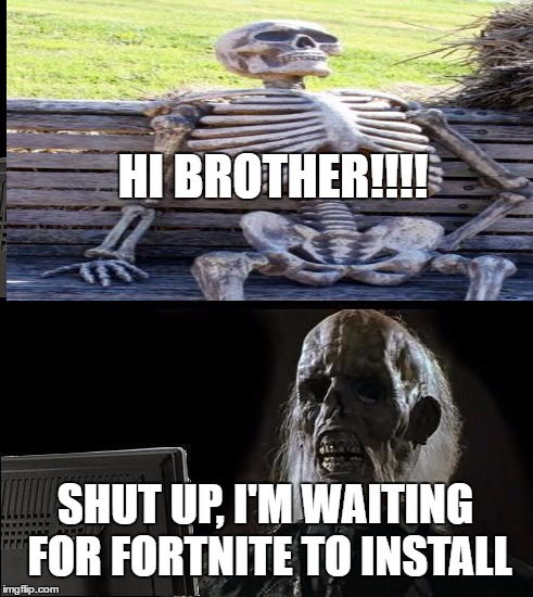 Loading... | HI BROTHER!!!! SHUT UP, I'M WAITING FOR FORTNITE TO INSTALL | image tagged in waiting skeleton,ill just wait here | made w/ Imgflip meme maker
