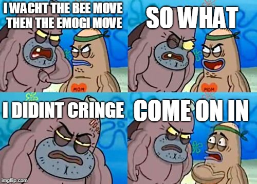 How Tough Are You Meme | I WACHT THE BEE MOVE THEN THE EMOGI MOVE SO WHAT I DIDINT CRINGE COME ON IN | image tagged in memes,how tough are you | made w/ Imgflip meme maker