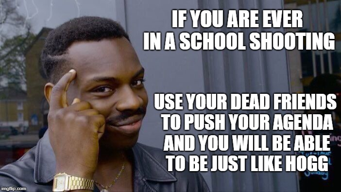 Roll Safe Think About It Meme | IF YOU ARE EVER IN A SCHOOL SHOOTING USE YOUR DEAD FRIENDS TO PUSH YOUR AGENDA AND YOU WILL BE ABLE TO BE JUST LIKE HOGG | image tagged in memes,roll safe think about it | made w/ Imgflip meme maker