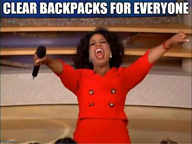 Oprah You Get A Meme | CLEAR BACKPACKS FOR EVERYONE | image tagged in memes,oprah you get a | made w/ Imgflip meme maker