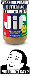 Peanut butter | WARNING, PEANUT BUTTER HAS PEANUTS IN IT. YOU DON'T SAY? | image tagged in you don't say,peanut butter,memes | made w/ Imgflip meme maker