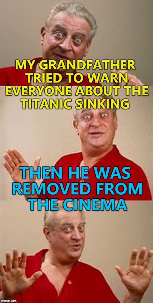 I couldn't believe it when it hit the iceberg... :) | MY GRANDFATHER TRIED TO WARN EVERYONE ABOUT THE TITANIC SINKING THEN HE WAS REMOVED FROM THE CINEMA | image tagged in bad pun dangerfield,memes,titanic,films | made w/ Imgflip meme maker