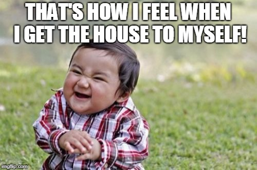 Evil Toddler Meme | THAT'S HOW I FEEL WHEN I GET THE HOUSE TO MYSELF! | image tagged in memes,evil toddler | made w/ Imgflip meme maker