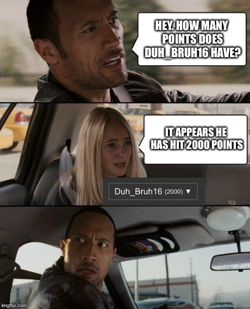 Time to Party!  | HEY. HOW MANY POINTS DOES DUH_BRUH16 HAVE? IT APPEARS HE HAS HIT 2000 POINTS | image tagged in memes,the rock driving | made w/ Imgflip meme maker