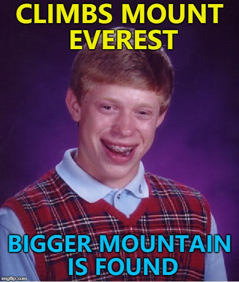 He can't climb, climb, climb any mountain... :) | CLIMBS MOUNT EVEREST BIGGER MOUNTAIN IS FOUND | image tagged in memes,bad luck brian,mount everest,mountaineering | made w/ Imgflip meme maker