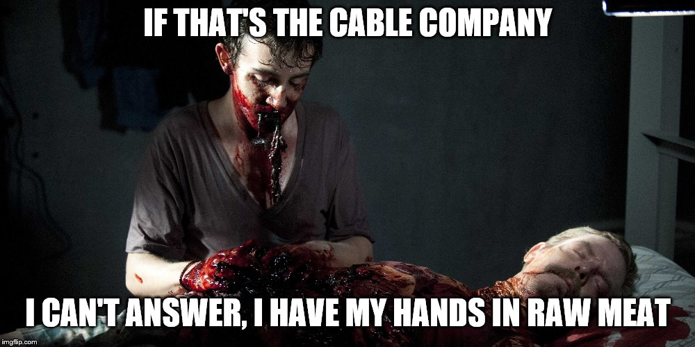 IF THAT'S THE CABLE COMPANY I CAN'T ANSWER, I HAVE MY HANDS IN RAW MEAT | made w/ Imgflip meme maker