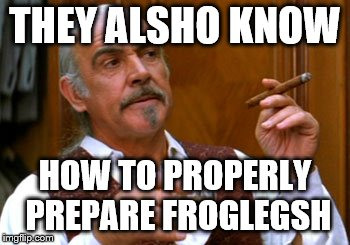 connery 2 | THEY ALSHO KNOW HOW TO PROPERLY PREPARE FROGLEGSH | image tagged in connery 2 | made w/ Imgflip meme maker