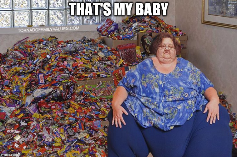 candy hoarder | THAT'S MY BABY | image tagged in candy hoarder | made w/ Imgflip meme maker
