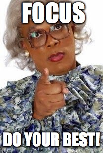 Madea Happy Birthday | FOCUS DO YOUR BEST! | image tagged in madea happy birthday | made w/ Imgflip meme maker