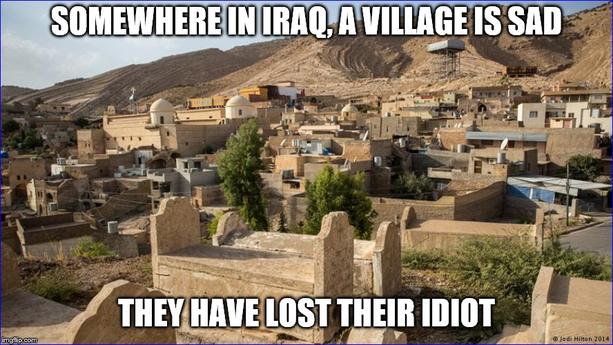 SOMEWHERE IN IRAQ, A VILLAGE IS SAD THEY HAVE LOST THEIR IDIOT | made w/ Imgflip meme maker
