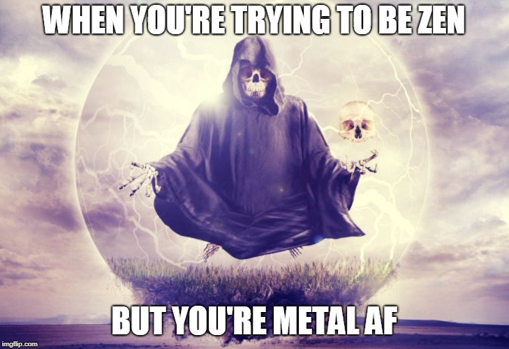WHEN YOU'RE TRYING TO BE ZEN BUT YOU'RE METAL AF | image tagged in death meditation | made w/ Imgflip meme maker