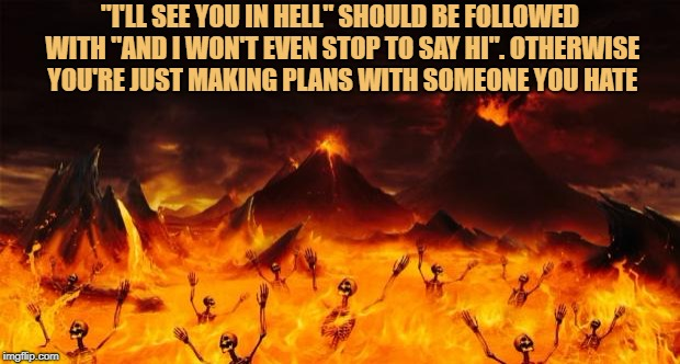 "Hell | ""I'LL SEE YOU IN HELL"" SHOULD BE FOLLOWED WITH ""AND I WON'T EVEN STOP TO SAY HI"". OTHERWISE YOU'RE JUST MAKING PLANS WITH SOMEONE YOU HATE 