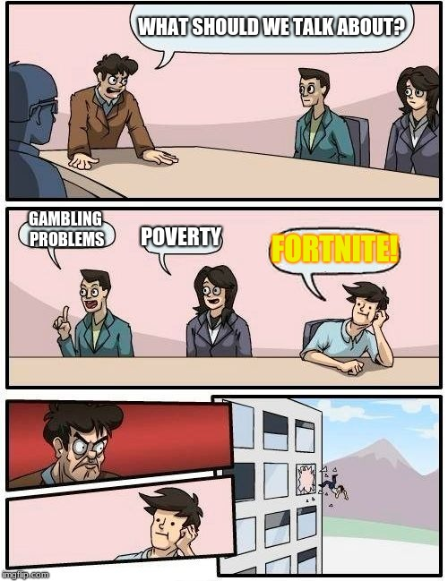 Boardroom Meeting Suggestion Meme | WHAT SHOULD WE TALK ABOUT? GAMBLING PROBLEMS POVERTY FORTNITE! | image tagged in memes,boardroom meeting suggestion | made w/ Imgflip meme maker