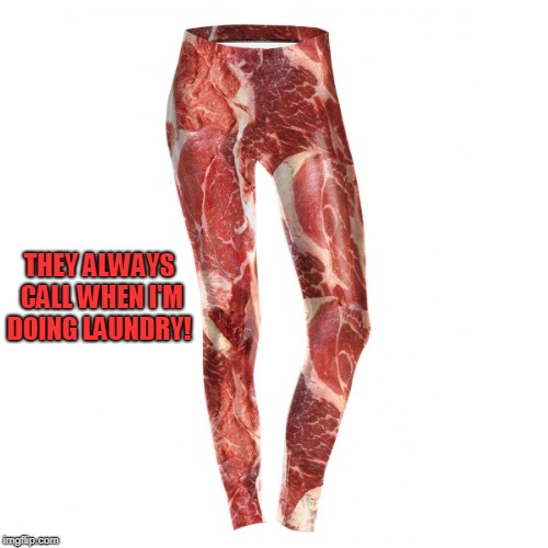 meat pants | THEY ALWAYS CALL WHEN I'M DOING LAUNDRY! | image tagged in meat pants | made w/ Imgflip meme maker