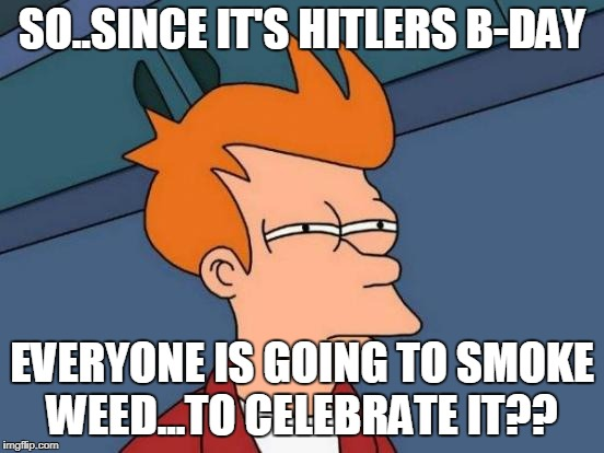 Futurama Fry | SO..SINCE IT'S HITLERS B-DAY EVERYONE IS GOING TO SMOKE WEED...TO CELEBRATE IT?? | image tagged in memes,futurama fry | made w/ Imgflip meme maker