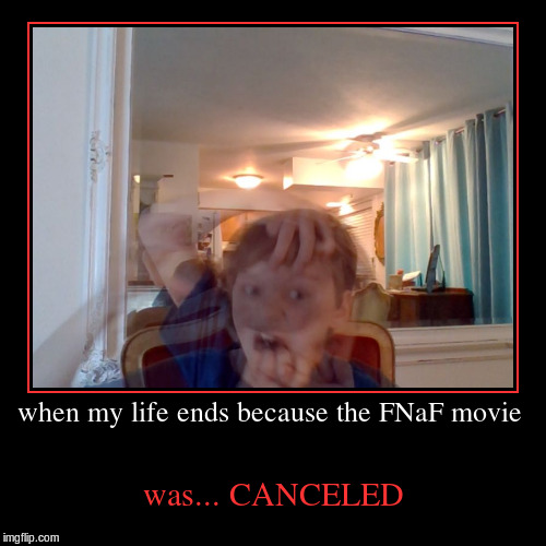 when my life ends because the FNaF movie | was... CANCELED | image tagged in funny,demotivationals | made w/ Imgflip demotivational maker