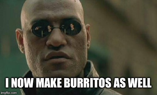 Matrix Morpheus Meme | I NOW MAKE BURRITOS AS WELL | image tagged in memes,matrix morpheus | made w/ Imgflip meme maker