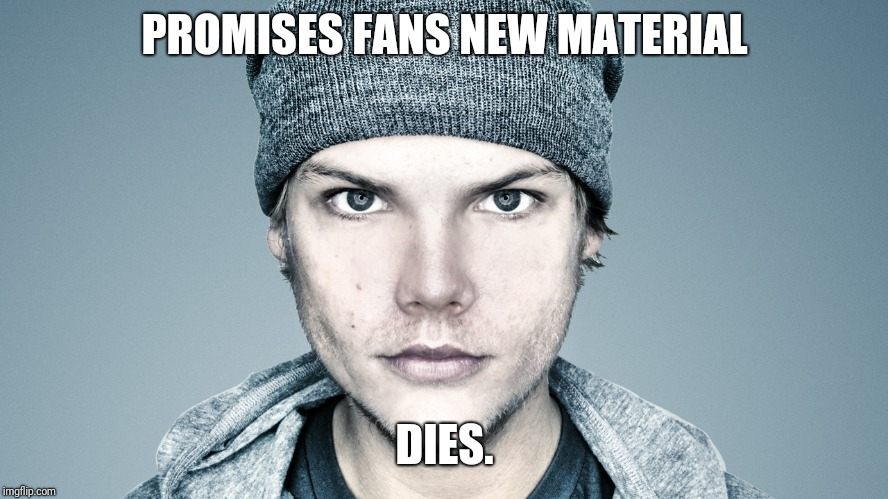 RIP Avicii | PROMISES FANS NEW MATERIAL DIES. | image tagged in memes,offensive,rip,scumbag | made w/ Imgflip meme maker