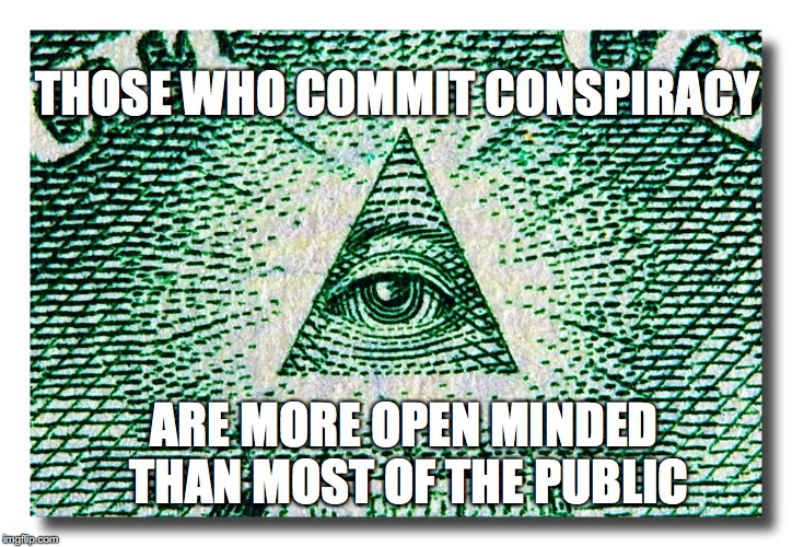 More Open.... | THOSE WHO COMMIT CONSPIRACY ARE MORE OPEN MINDED THAN MOST OF THE PUBLIC | image tagged in open minded,public,conspiracy,eye of providence,high treason | made w/ Imgflip meme maker