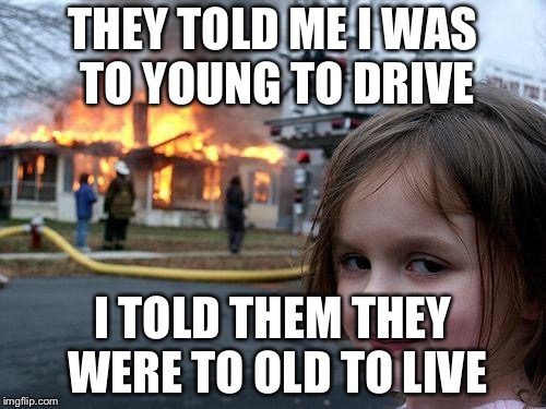 Disaster Girl Meme | THEY TOLD ME I WAS TO YOUNG TO DRIVE I TOLD THEM THEY WERE TO OLD TO LIVE | image tagged in memes,disaster girl | made w/ Imgflip meme maker