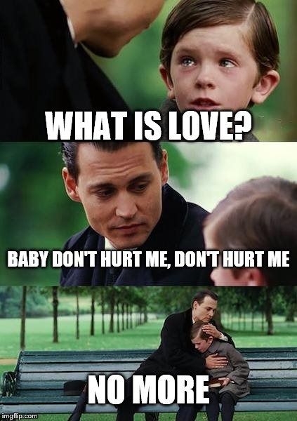 Finding love | WHAT IS LOVE? BABY DON'T HURT ME, DON'T HURT ME NO MORE | image tagged in memes,finding neverland,what is love | made w/ Imgflip meme maker