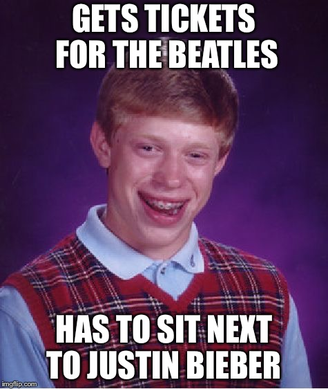 Bad Luck Brian Meme | GETS TICKETS FOR THE BEATLES HAS TO SIT NEXT TO JUSTIN BIEBER | image tagged in memes,bad luck brian,really bad luck,meme,funny,justin bieber | made w/ Imgflip meme maker