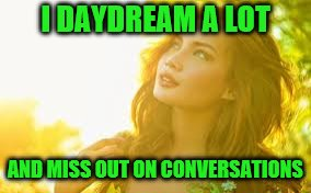 I DAYDREAM A LOT AND MISS OUT ON CONVERSATIONS | made w/ Imgflip meme maker