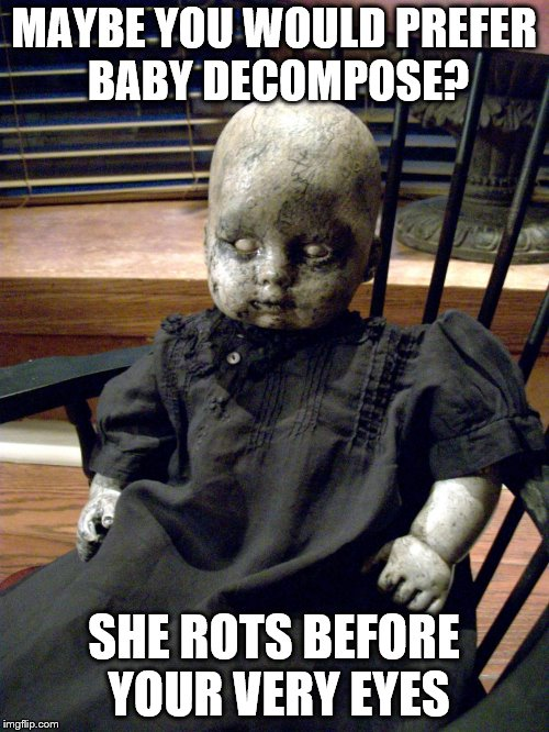 MAYBE YOU WOULD PREFER BABY DECOMPOSE? SHE ROTS BEFORE YOUR VERY EYES | made w/ Imgflip meme maker