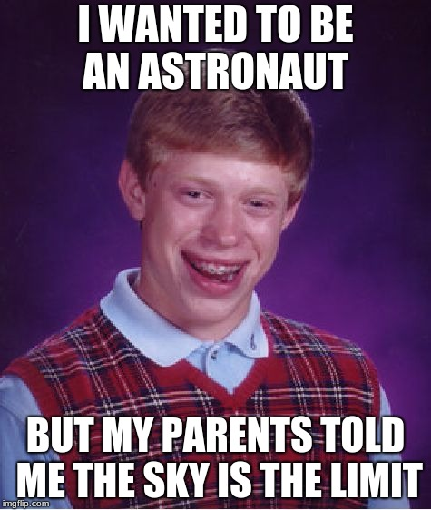 Bad Luck Brian Meme | I WANTED TO BE AN ASTRONAUT BUT MY PARENTS TOLD ME THE SKY IS THE LIMIT | image tagged in memes,bad luck brian | made w/ Imgflip meme maker