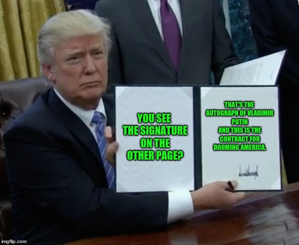Trump Bill Signing Meme | YOU SEE THE SIGNATURE ON THE OTHER PAGE? THAT'S THE AUTOGRAPH OF VLADIMIR PUTIN AND THIS IS THE CONTRACT FOR DOOMING AMERICA. | image tagged in memes,trump bill signing | made w/ Imgflip meme maker
