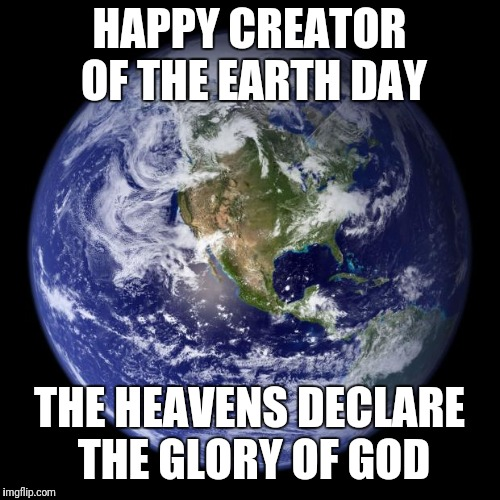 earth | HAPPY CREATOR OF THE EARTH DAY THE HEAVENS DECLARE THE GLORY OF GOD | image tagged in earth | made w/ Imgflip meme maker