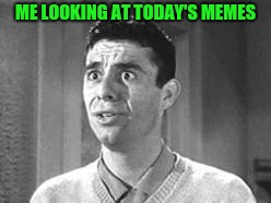Seriously,  think before you meme...its a matter of pride | ME LOOKING AT TODAY'S MEMES | image tagged in bad memes,crap | made w/ Imgflip meme maker