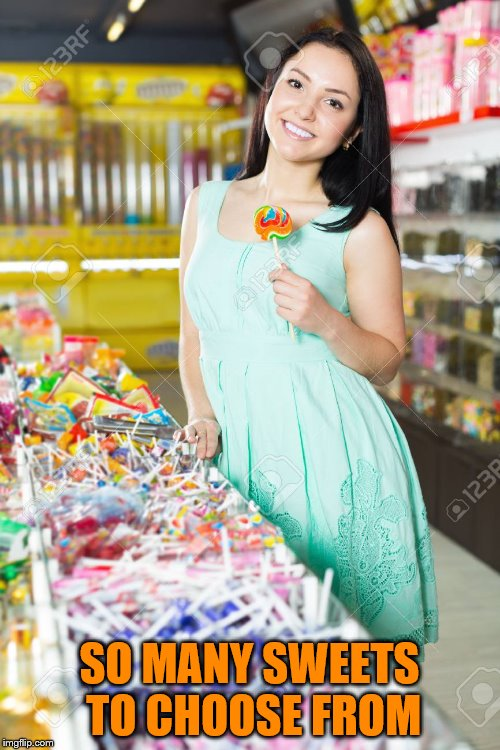 SO MANY SWEETS TO CHOOSE FROM | made w/ Imgflip meme maker