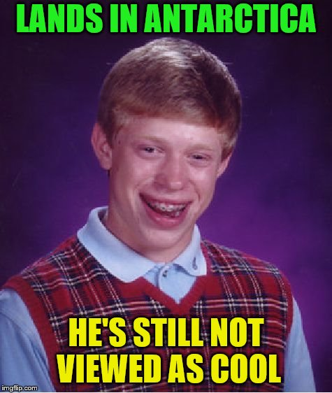 Bad Luck Brian Meme | LANDS IN ANTARCTICA HE'S STILL NOT VIEWED AS COOL | image tagged in memes,bad luck brian | made w/ Imgflip meme maker