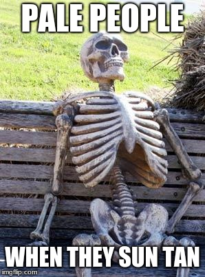 Waiting Skeleton Meme | PALE PEOPLE WHEN THEY SUN TAN | image tagged in memes,waiting skeleton | made w/ Imgflip meme maker