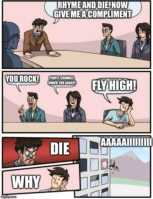 Boardroom Meeting Suggestion Meme | RHYME AND DIE. NOW GIVE ME A COMPLIMENT YOU ROCK! PEOPLE CRUMBLE UNDER YOU GRASP! FLY HIGH! DIE WHY AAAAAIIIIIIIII | image tagged in memes,boardroom meeting suggestion | made w/ Imgflip meme maker