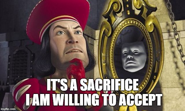 Lord Farquaad and the Magic Mirror | IT'S A SACRIFICE I AM WILLING TO ACCEPT | image tagged in lord_farquaad,decisions,shrek,movie | made w/ Imgflip meme maker