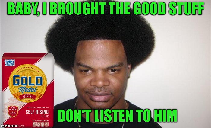 BABY, I BROUGHT THE GOOD STUFF DON'T LISTEN TO HIM | made w/ Imgflip meme maker