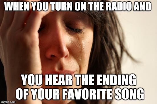 Man, that's happened so many times | WHEN YOU TURN ON THE RADIO AND YOU HEAR THE ENDING OF YOUR FAVORITE SONG | image tagged in memes,first world problems | made w/ Imgflip meme maker