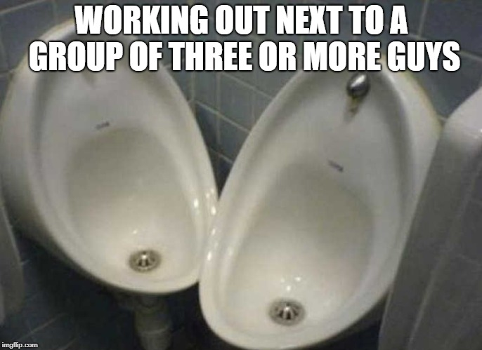 Excuse Me... | WORKING OUT NEXT TO A GROUP OF THREE OR MORE GUYS | image tagged in gym memes | made w/ Imgflip meme maker