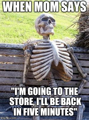 "When Mom Says | WHEN MOM SAYS ""I'M GOING TO THE STORE, I'LL BE BACK IN FIVE MINUTES"" 