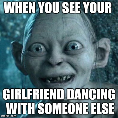 Gollum Meme | WHEN YOU SEE YOUR GIRLFRIEND DANCING WITH SOMEONE ELSE | image tagged in memes,gollum | made w/ Imgflip meme maker