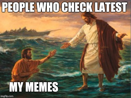 PEOPLE WHO CHECK LATEST MY MEMES | image tagged in memes,funny memes | made w/ Imgflip meme maker