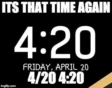 ITS THAT TIME AGAIN 4/20 4:20 | image tagged in 4/20 420 | made w/ Imgflip meme maker