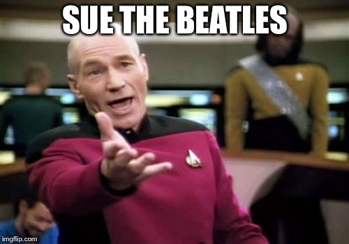 Picard Wtf Meme | SUE THE BEATLES | image tagged in memes,picard wtf | made w/ Imgflip meme maker