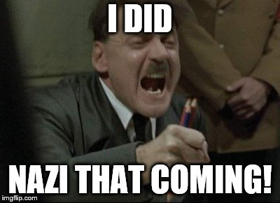 Hitler Downfall | I DID NAZI THAT COMING! | image tagged in hitler downfall | made w/ Imgflip meme maker