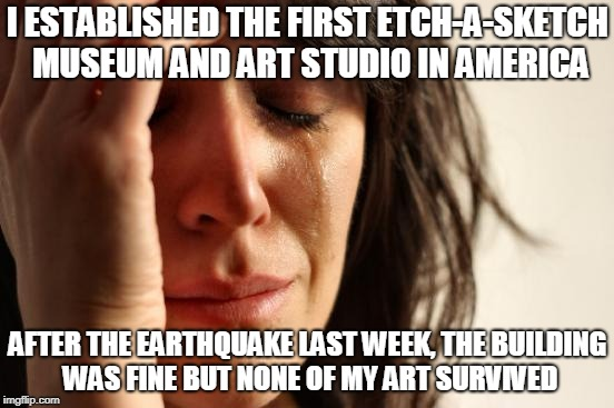 First World Problems Meme | I ESTABLISHED THE FIRST ETCH-A-SKETCH MUSEUM AND ART STUDIO IN AMERICA AFTER THE EARTHQUAKE LAST WEEK, THE BUILDING WAS FINE BUT NONE OF MY  | image tagged in memes,first world problems | made w/ Imgflip meme maker