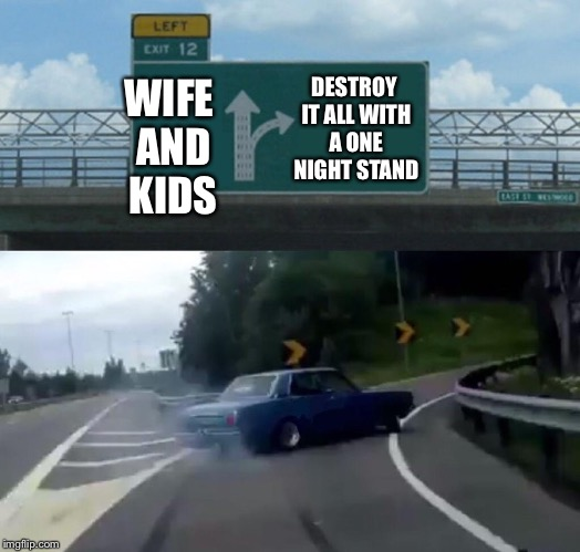 Left Exit 12 Off Ramp Meme | WIFE AND KIDS DESTROY IT ALL WITH A ONE NIGHT STAND | image tagged in memes,left exit 12 off ramp | made w/ Imgflip meme maker